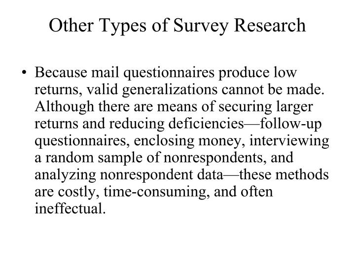 Because mail questionnaires produce low returns, valid generalizations cannot be made. Although there are means of securing larger returns and reducing deficiencies—follow-up questionnaires, enclosing money, interviewing a random sample of nonrespondents, and analyzing nonrespondent data—these methods are costly, time-consuming, and often ineffectual.