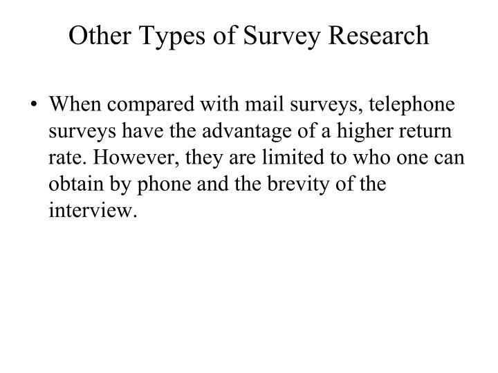 When compared with mail surveys, telephone surveys have the advantage of a higher return rate. However, they are limited to who one can obtain by phone and the brevity of the interview.