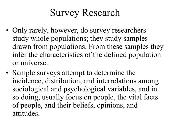 Only rarely, however, do survey researchers study whole populations; they study samples drawn from populations. From these samples they infer the characteristics of the defined population or universe.