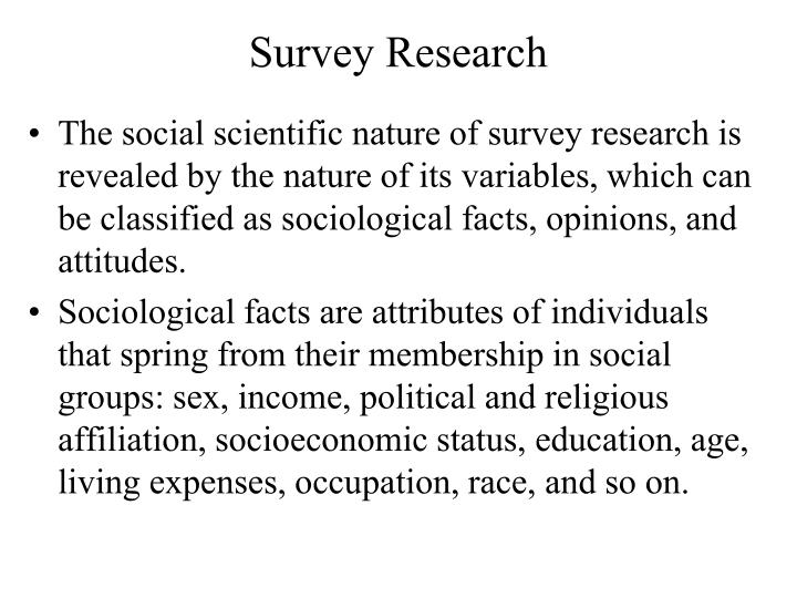 The social scientific nature of survey research is revealed by the nature of its variables, which can be classified as sociological facts, opinions, and attitudes.