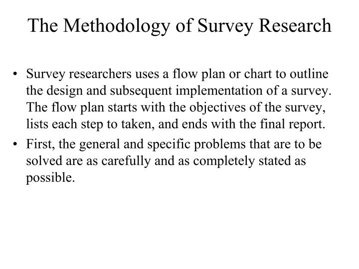 Survey researchers uses a flow plan or chart to outline the design and subsequent implementation of a survey. The flow plan starts with the objectives of the survey, lists each step to taken, and ends with the final report.