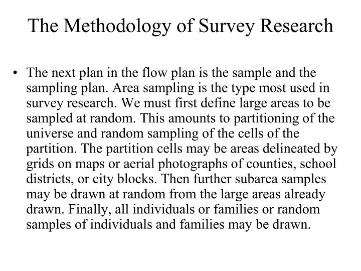The next plan in the flow plan is the sample and the sampling plan. Area sampling is the type most used in survey research. We must first define large areas to be sampled at random. This amounts to partitioning of the universe and random sampling of the cells of the partition. The partition cells may be areas delineated by grids on maps or aerial photographs of counties, school districts, or city blocks. Then further subarea samples may be drawn at random from the large areas already drawn. Finally, all individuals or families or random samples of individuals and families may be drawn.