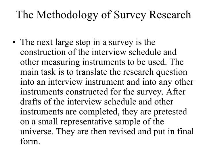The next large step in a survey is the construction of the interview schedule and other measuring instruments to be used. The main task is to translate the research question into an interview instrument and into any other instruments constructed for the survey. After drafts of the interview schedule and other instruments are completed, they are pretested on a small representative sample of the universe. They are then revised and put in final form.