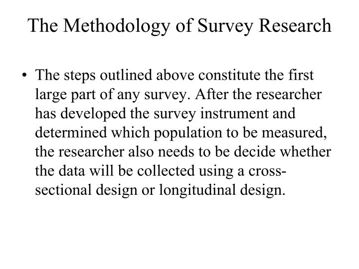 The steps outlined above constitute the first large part of any survey. After the researcher has developed the survey instrument and determined which population to be measured, the researcher also needs to be decide whether the data will be collected using a cross-sectional design or longitudinal design.