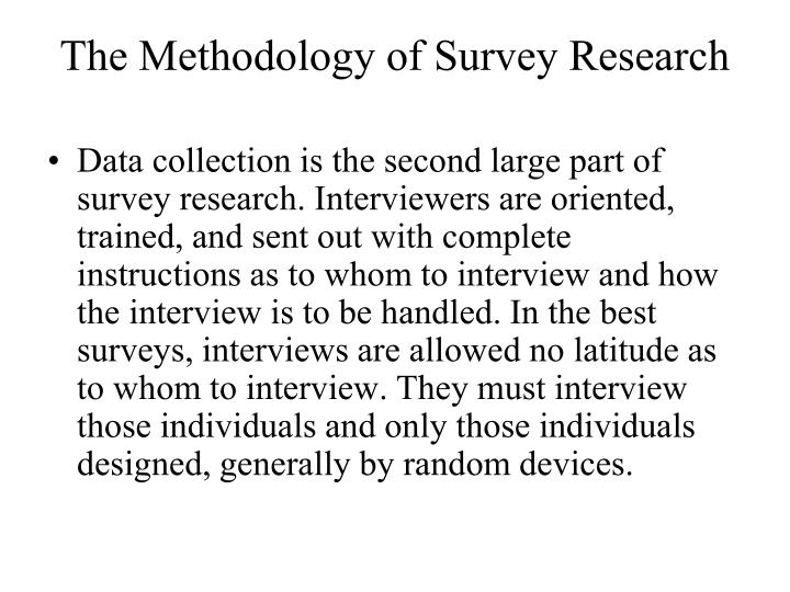 Data collection is the second large part of survey research. Interviewers are oriented, trained, and sent out with complete instructions as to whom to interview and how the interview is to be handled. In the best surveys, interviews are allowed no latitude as to whom to interview. They must interview those individuals and only those individuals designed, generally by random devices.