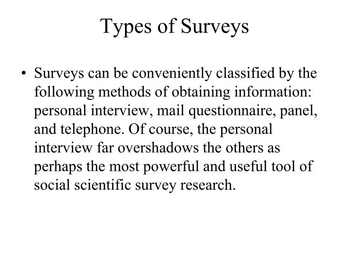 Surveys can be conveniently classified by the following methods of obtaining information: personal interview, mail questionnaire, panel, and telephone. Of course, the personal interview far overshadows the others as perhaps the most powerful and useful tool of social scientific survey research.
