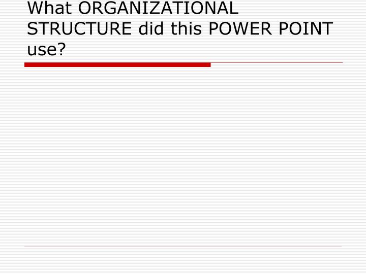 What ORGANIZATIONAL STRUCTURE did this POWER POINT use?