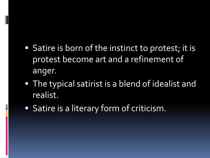 Satire is born of the instinct to protest; it is protest become art and a refinement of anger.