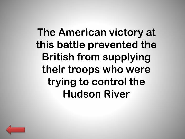 The American victory at this battle prevented the British from supplying their troops who were trying to control the Hudson River