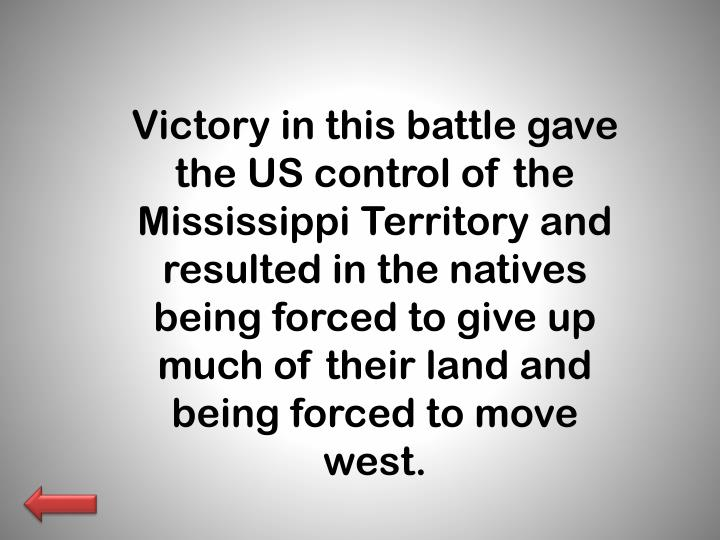 Victory in this battle gave the US control of the Mississippi Territory and resulted in the natives being forced to give up much of their land and being forced to move west.
