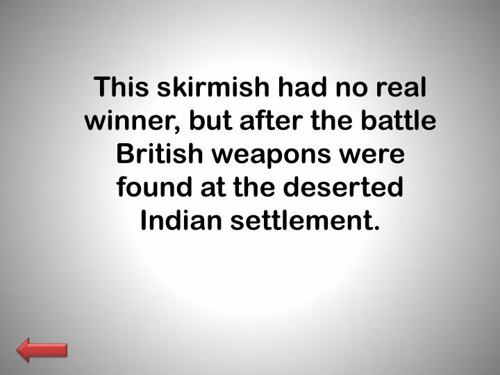 This skirmish had no real winner, but after the battle British weapons were found at the deserted Indian settlement.