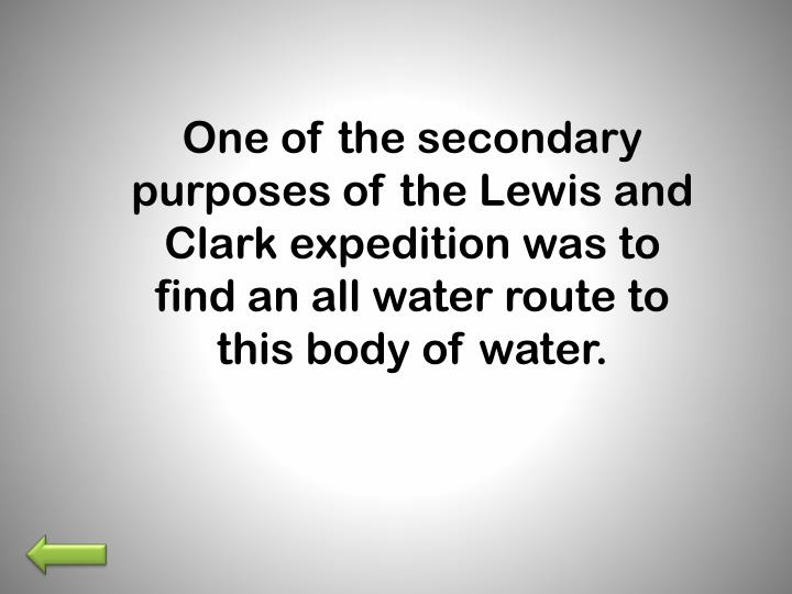 One of the secondary purposes of the Lewis and Clark expedition was to find an all water route to this body of water.
