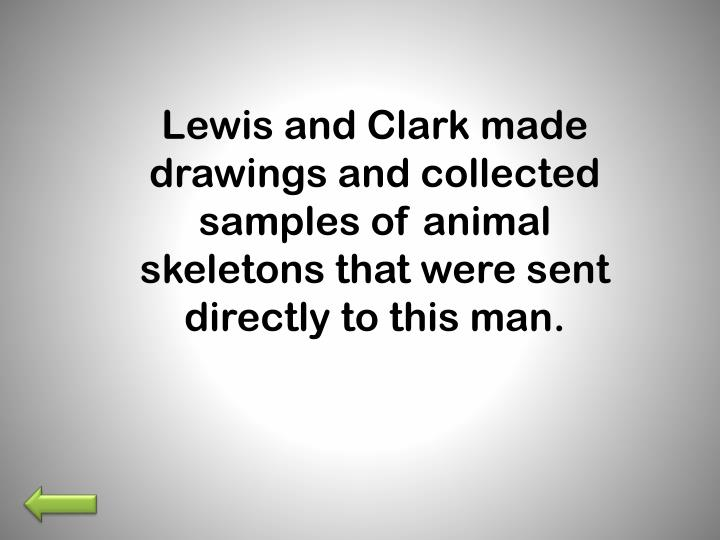 Lewis and Clark made drawings and collected samples of animal skeletons that were sent directly to this man.