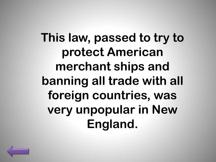 This law, passed to try to protect American merchant ships and banning all trade with all foreign countries, was very unpopular in New England.