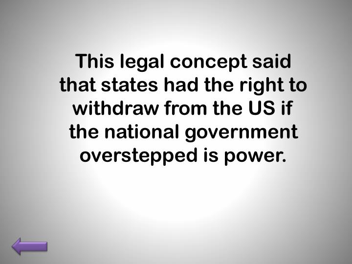 This legal concept said that states had the right to withdraw from the US if the national government overstepped is power.
