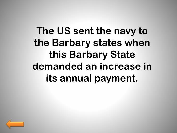 The US sent the navy to the Barbary states when this Barbar