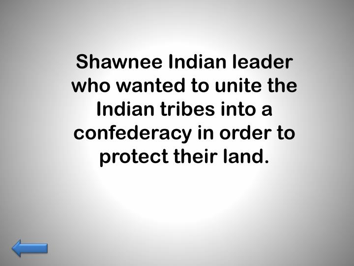 Shawnee Indian leader who wanted to unite the Indian tribes into a confederacy in order to protect their land.