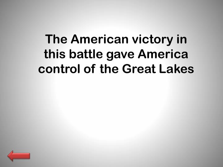 The American victory in this battle gave America control of the Great Lakes