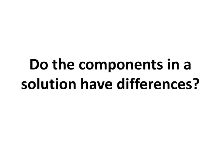 Do the components in a solution have differences