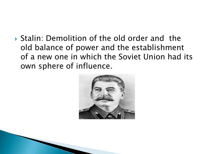 Stalin: Demolition of the old order and  the old balance of power and the establishment of a new one in which the Soviet Union had its own sphere of influence.