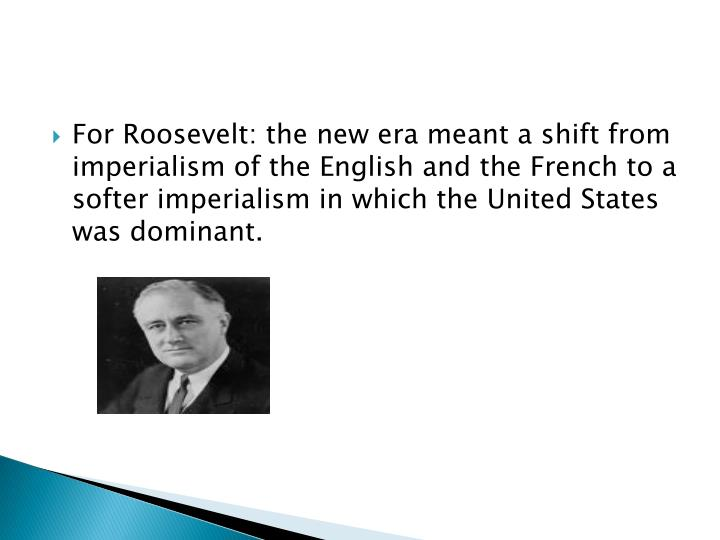 For Roosevelt: the new era meant a shift from imperialism of the English and the French to a softer imperialism in which the United States was dominant.