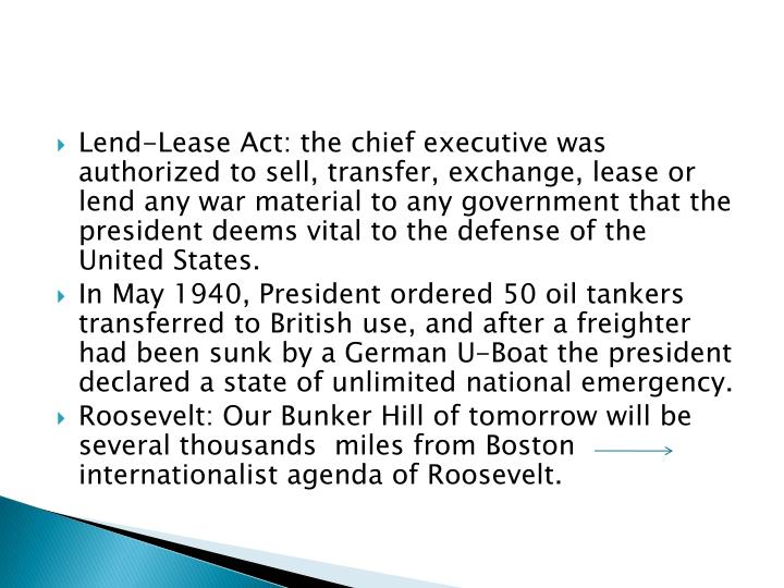 Lend-Lease Act: the chief executive was authorized to sell, transfer, exchange, lease or lend any war material to any government that the president deems vital to the defense of the United States.