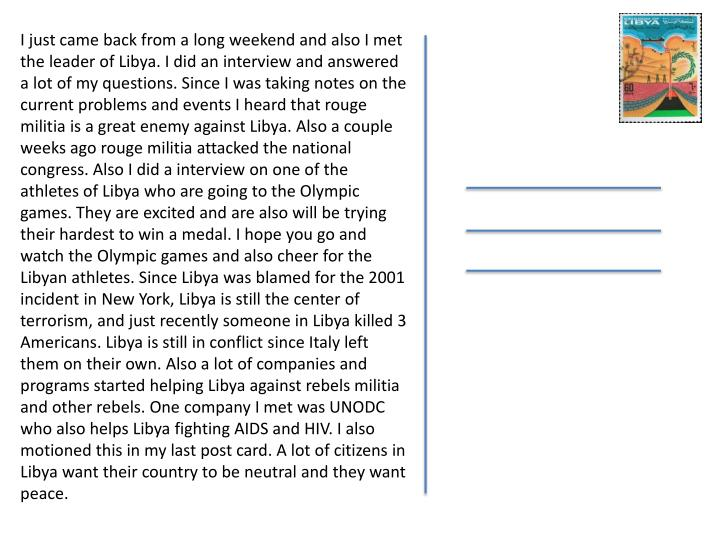I just came back from a long weekend and also I met the leader of Libya. I did an interview and answered a lot of my questions. Since I was taking notes on the current problems and events I heard that rouge militia is a great enemy against Libya. Also a couple weeks ago rouge militia attacked the national congress. Also I did a interview on one of the athletes of Libya who are going to the Olympic games. They are excited and are also will be trying their hardest to win a medal. I hope you go and watch the Olympic games and also cheer for the Libyan athletes. Since Libya was blamed for the 2001 incident in New York, Libya is still the center of terrorism, and just recently someone in Libya killed 3 Americans. Libya is still in conflict since Italy left them on their own. Also a lot of companies and programs started helping Libya against rebels militia and other rebels. One company I met was UNODC who also helps Libya fighting AIDS and HIV. I also motioned this in my last post card. A lot of citizens in Libya want their country to be neutral and they want peace