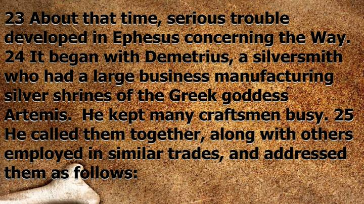 23 About that time, serious trouble developed in Ephesus concerning the Way. 24 It began with Demetrius, a silversmith who had a large business manufacturing silver shrines of the Greek goddess Artemis.  He kept many craftsmen busy. 25 He called them together, along with others employed in similar trades, and addressed them as follows:
