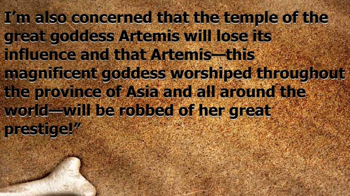 I'm also concerned that the temple of the great goddess Artemis will lose its influence and that Artemis—this magnificent goddess worshiped throughout the province of Asia and all around the world—will be robbed of her great prestige!""