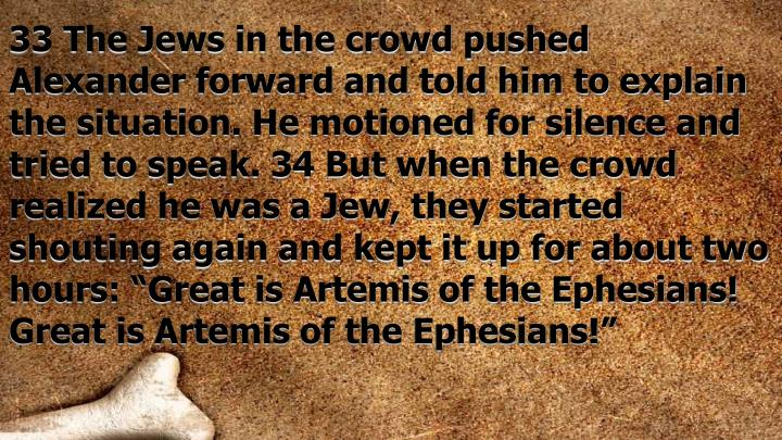 "33 The Jews in the crowd pushed Alexander forward and told him to explain the situation. He motioned for silence and tried to speak. 34 But when the crowd realized he was a Jew, they started shouting again and kept it up for about two hours: ""Great is Artemis of the Ephesians! Great is Artemis of the Ephesians!"""