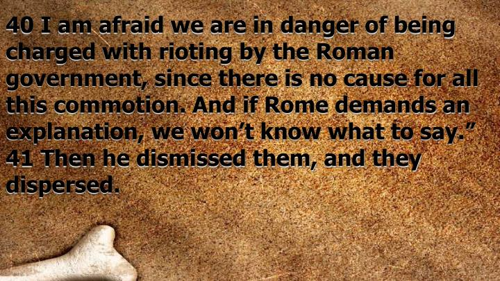 "40 I am afraid we are in danger of being charged with rioting by the Roman government, since there is no cause for all this commotion. And if Rome demands an explanation, we won't know what to say."" 41 Then he dismissed them, and they dispersed."