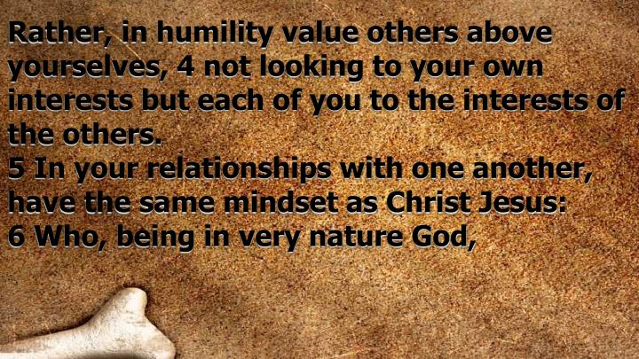 Rather, in humility value others above yourselves, 4 not looking to your own interests but each of you to the interests of the others.