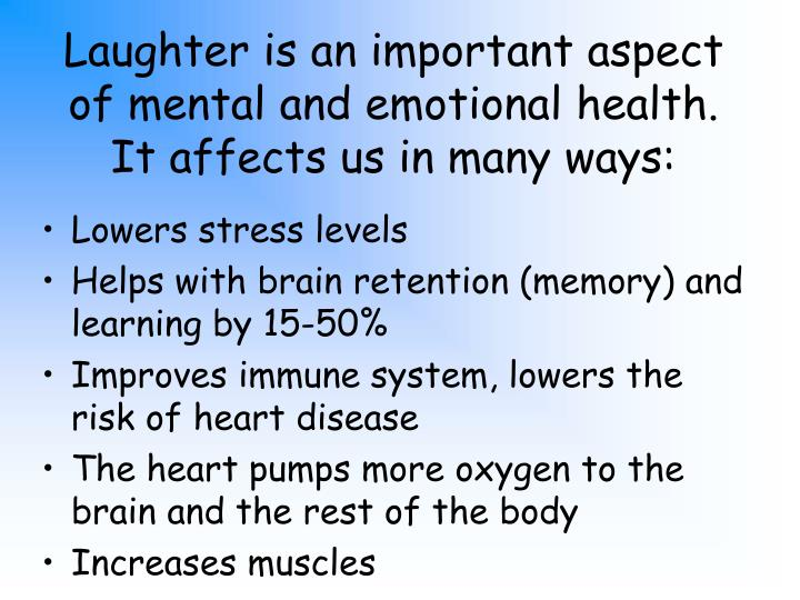 Laughter is an important aspect of mental and emotional health.  It affects us in many ways: