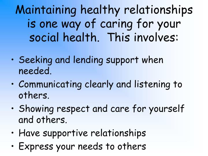 Maintaining healthy relationships is one way of caring for your social health.  This involves: