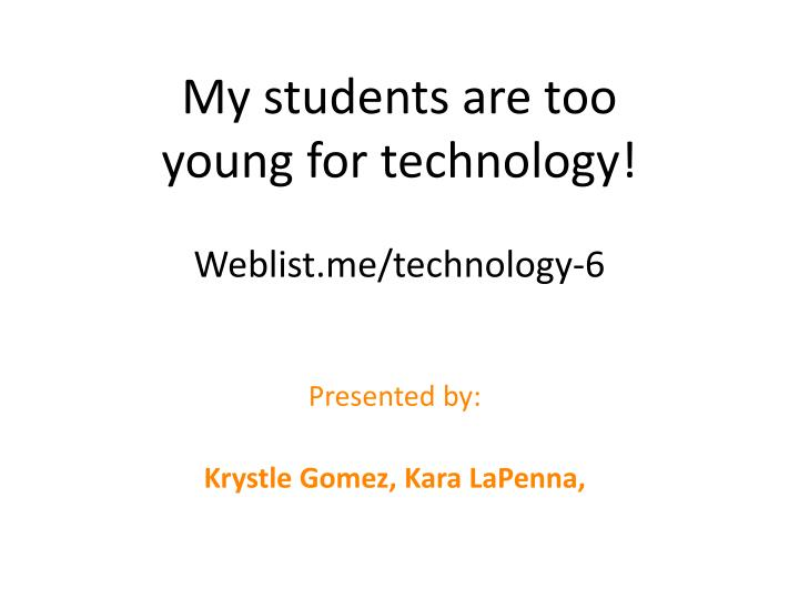 my students are too young for technology weblist me technology 6