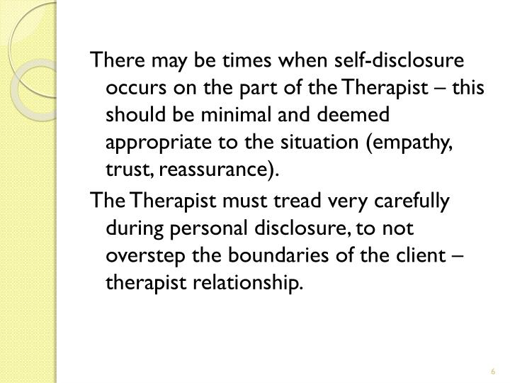 There may be times when self-disclosure occurs on the part of the Therapist – this should be minimal and deemed appropriate to the situation (empathy, trust, reassurance).