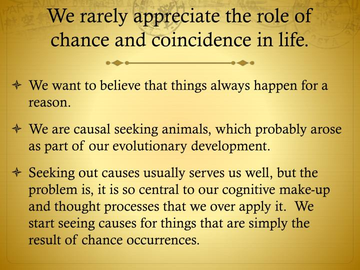 We rarely appreciate the role of chance and coincidence in life.