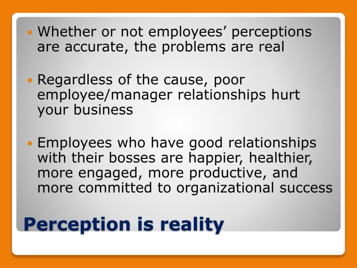 Whether or not employees' perceptions are accurate, the problems are real
