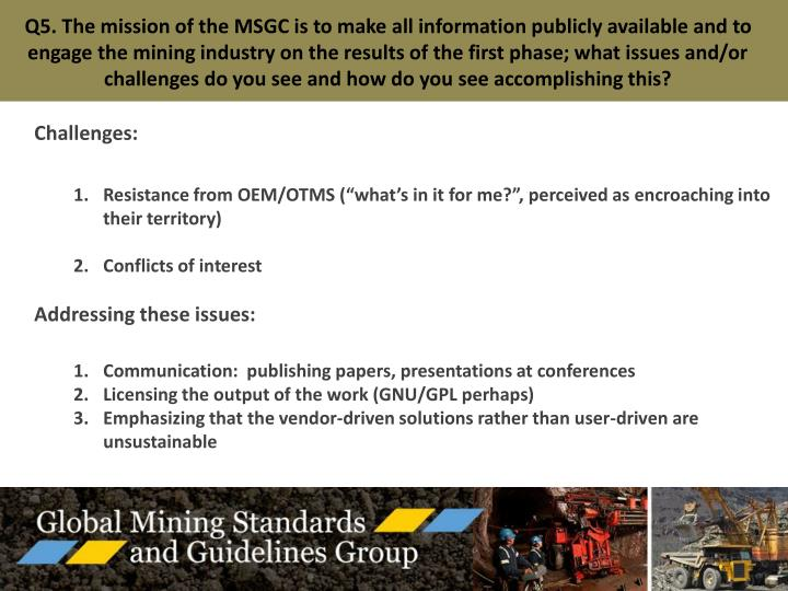Q5. The mission of the MSGC is to make all information publicly available and to engage the mining industry on the results of the first phase; what issues and/or challenges do you see and how do you see accomplishing this?