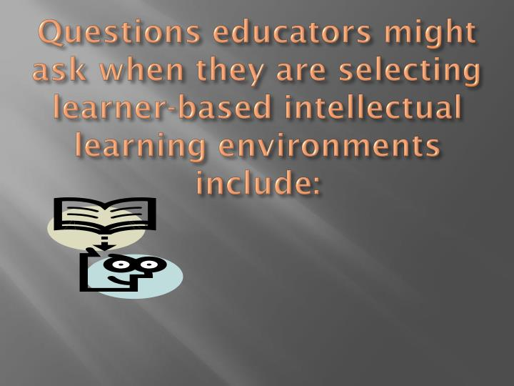 Questions educators might ask when they are selecting learner-based intellectual learning environments include: