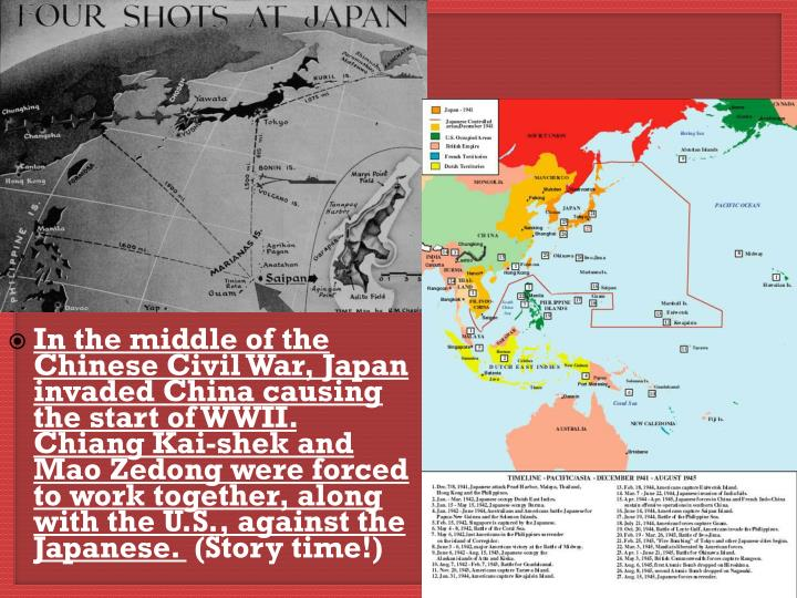 In the middle of the Chinese Civil War, Japan invaded China causing the start of WWII. Chiang Kai-shek and Mao Zedong were forced to work together, along with the U.S., against the Japanese.