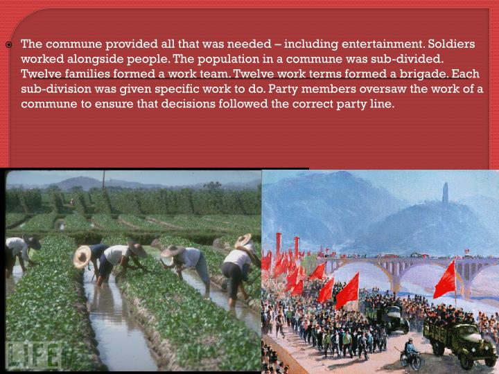 The commune provided all that was needed – including entertainment. Soldiers worked alongside people. The population in a commune was sub-divided. Twelve families formed a work team. Twelve work terms formed a brigade. Each sub-division was given specific work to do. Party members oversaw the work of a commune to ensure that decisions followed the correct party line.