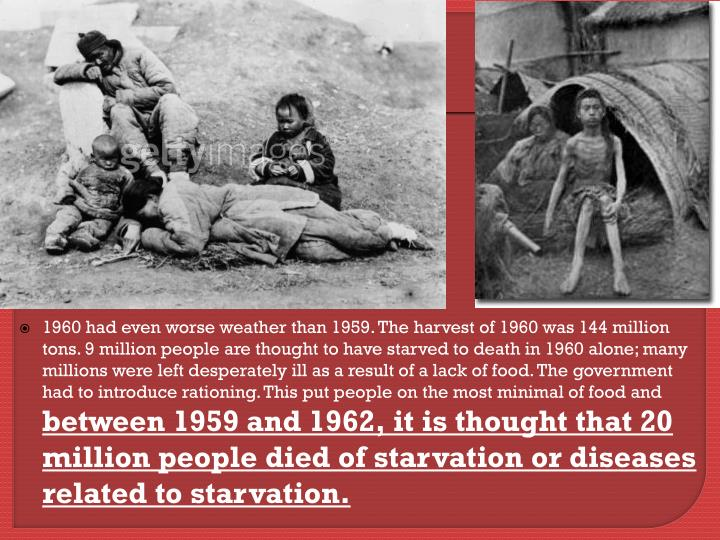 1960 had even worse weather than 1959. The harvest of 1960 was 144 million tons. 9 million people are thought to have starved to death in 1960 alone; many millions were left desperately ill as a result of a lack of food. The government had to introduce rationing. This put people on the most minimal of food and