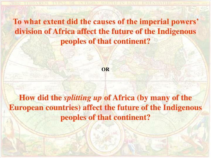 To what extent did the causes of the imperial powers' division of Africa affect the future of the Indigenous peoples of that continent?