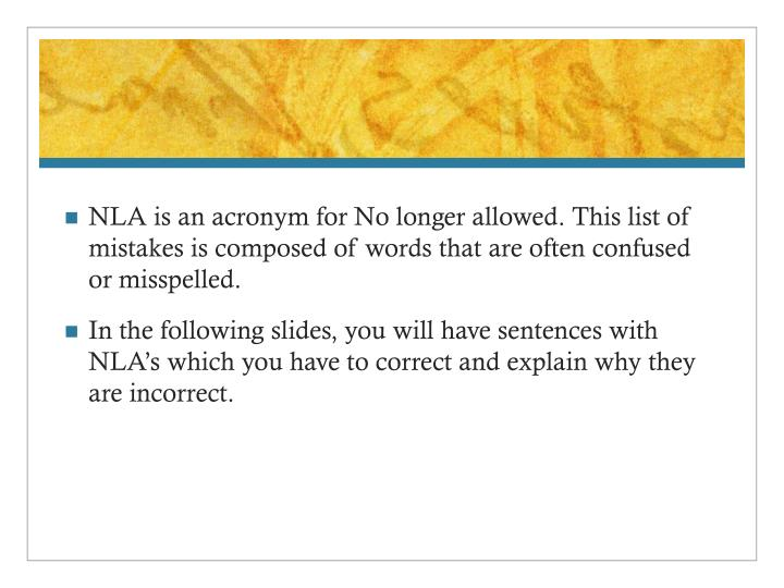 NLA is an acronym for No longer allowed. This list of mistakes is composed of words that are often confused or misspelled.