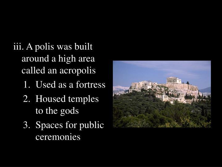 iii. A polis was built around a high area called an acropolis