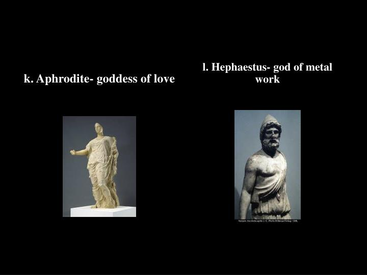 k. Aphrodite- goddess of love