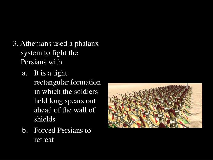 3. Athenians used a phalanx system to fight the Persians with