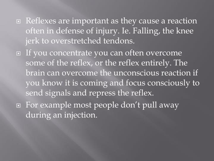 Reflexes are important as they cause a reaction often in defense of injury.