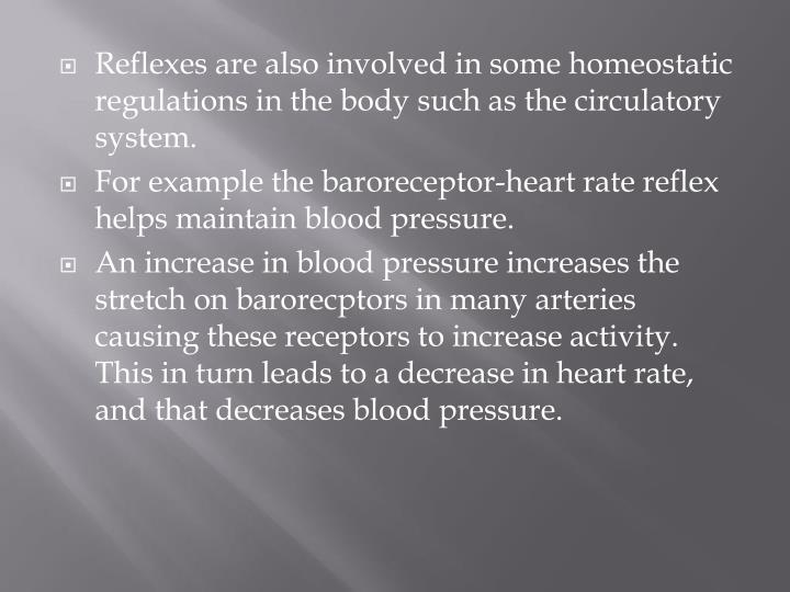 Reflexes are also involved in some homeostatic regulations in the body such as the circulatory system.